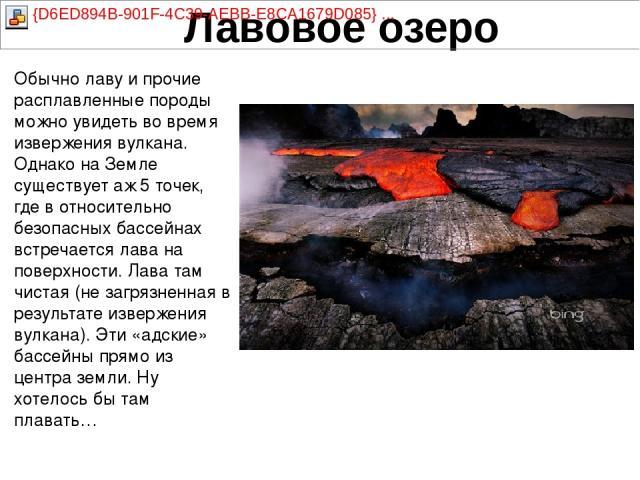 Обычно лаву и прочие расплавленные породы можно увидеть во время извержения вулкана. Однако на Земле существует аж 5 точек, где в относительно безопасных бассейнах встречается лава на поверхности. Лава там чистая (не загрязненная в результате изверж…