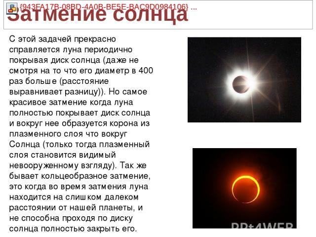 С этой задачей прекрасно справляется луна периодично покрывая диск солнца (даже не смотря на то что его диаметр в 400 раз больше (расстояние выравнивает разницу)). Но самое красивое затмение когда луна полностью покрывает диск солнца и вокруг нее об…