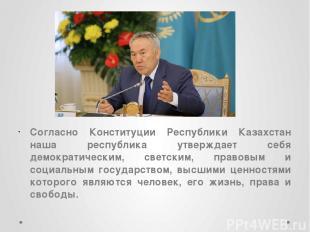 Согласно Конституции Республики Казахстан наша республика утверждает себя демокр
