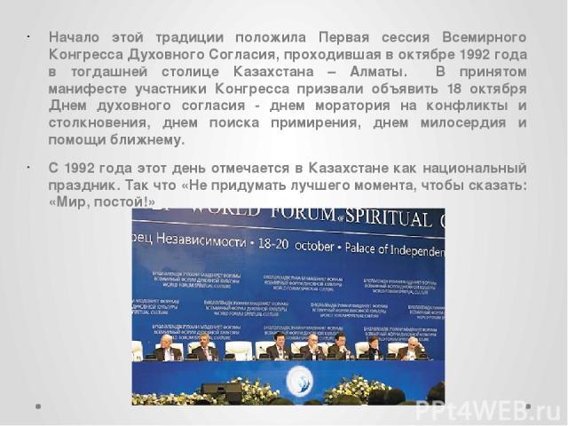Начало этой традиции положила Первая сессия Всемирного Конгресса Духовного Согласия, проходившая в октябре 1992 года в тогдашней столице Казахстана – Алматы. В принятом манифесте участники Конгресса призвали объявить 18 октября Днем духовного соглас…