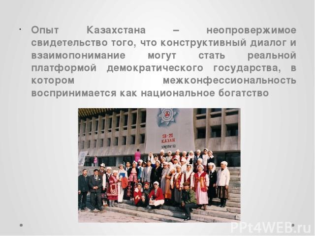 Опыт Казахстана – неопровержимое свидетельство того, что конструктивный диалог и взаимопонимание могут стать реальной платформой демократического государства, в котором межконфессиональность воспринимается как национальное богатство