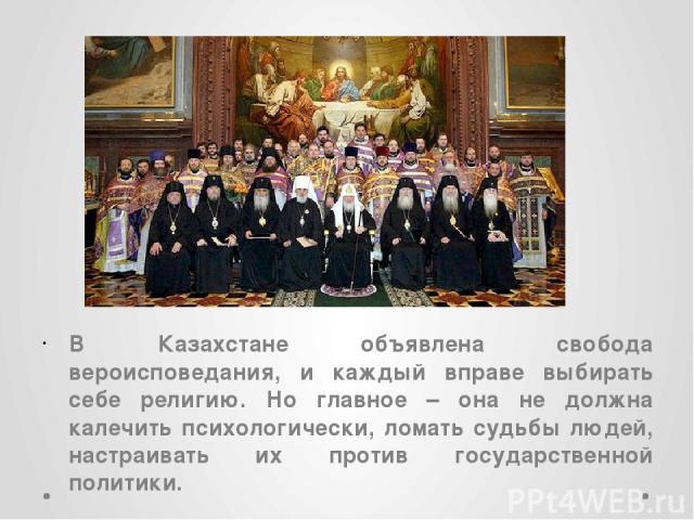 В Казахстане объявлена свобода вероисповедания, и каждый вправе выбирать себе религию. Но главное – она не должна калечить психологически, ломать судьбы людей, настраивать их против государственной политики.