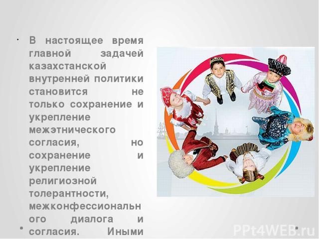В настоящее время главной задачей казахстанской внутренней политики становится не только сохранение и укрепление межэтнического согласия, но сохранение и укрепление религиозной толерантности, межконфессионального диалога и согласия. Иными словами, д…