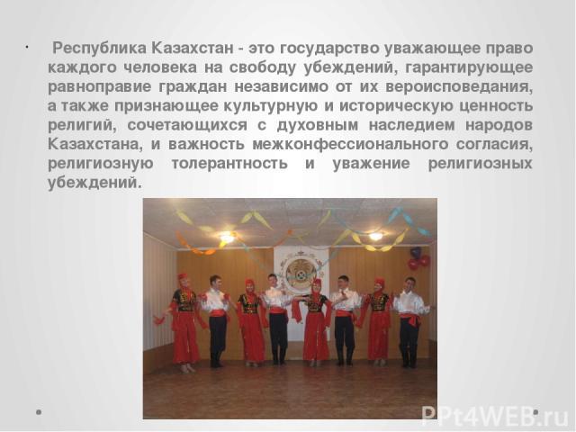 Республика Казахстан - это государство уважающее право каждого человека на свободу убеждений, гарантирующее равноправие граждан независимо от их вероисповедания, а также признающее культурную и историческую ценность религий, сочетающихся с духовным …