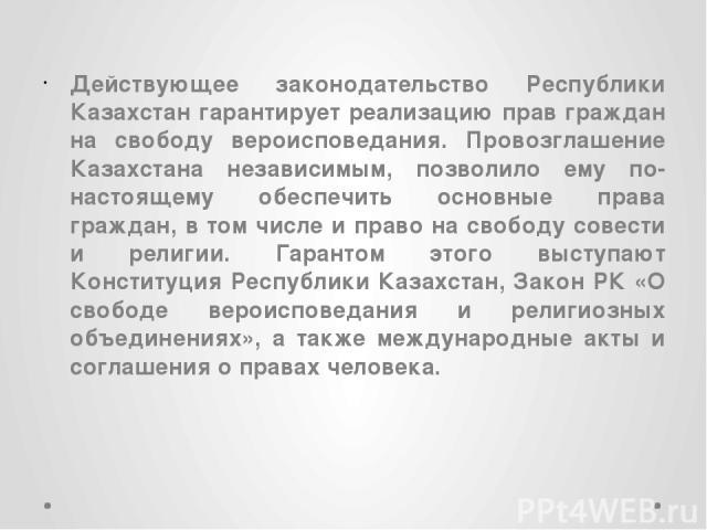 Действующее законодательство Республики Казахстан гарантирует реализацию прав граждан на свободу вероисповедания. Провозглашение Казахстана независимым, позволило ему по-настоящему обеспечить основные права граждан, в том числе и право на свободу со…