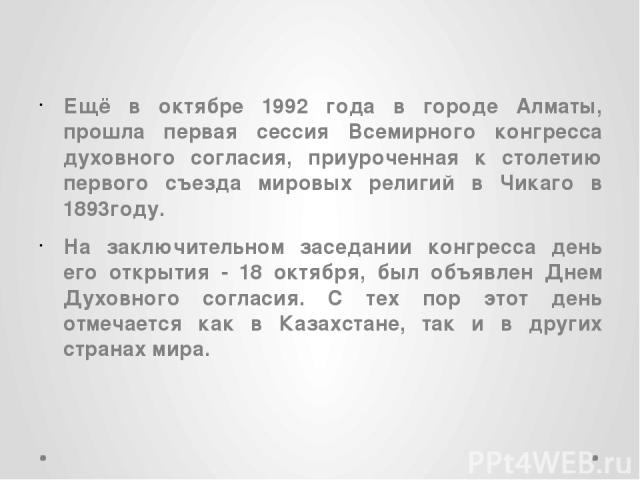 Ещё в октябре 1992 года в городе Алматы, прошла первая сессия Всемирного конгресса духовного согласия, приуроченная к столетию первого съезда мировых религий в Чикаго в 1893году. На заключительном заседании конгресса день его открытия - 18 октября, …