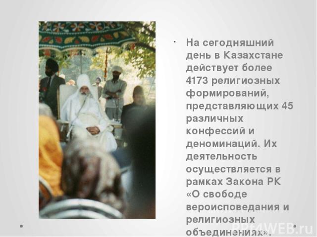 На сегодняшний день в Казахстане действует более 4173 религиозных формирований, представляющих 45 различных конфессий и деноминаций. Их деятельность осуществляется в рамках Закона РК «О свободе вероисповедания и религиозных объединениях».