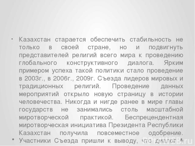 Казахстан старается обеспечить стабильность не только в своей стране, но и подвигнуть представителей религий всего мира к проведению глобального конструктивного диалога. Ярким примером успеха такой политики стало проведение в 2003г., в 2006г., 2009г…