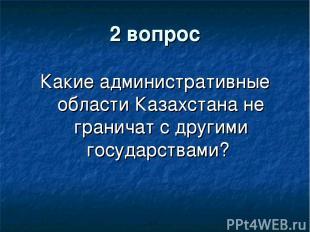 2 вопрос Какие административные области Казахстана не граничат с другими государ