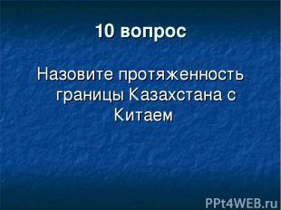 10 вопрос Назовите протяженность границы Казахстана с Китаем