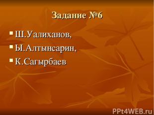Задание №6 Ш.Уалиханов, Ы.Алтынсарин, К.Сагырбаев