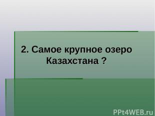 2. Самое крупное озеро Казахстана ?