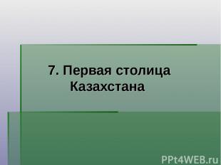 7. Первая столица Казахстана