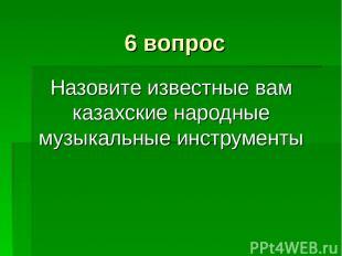 6 вопрос Назовите известные вам казахские народные музыкальные инструменты