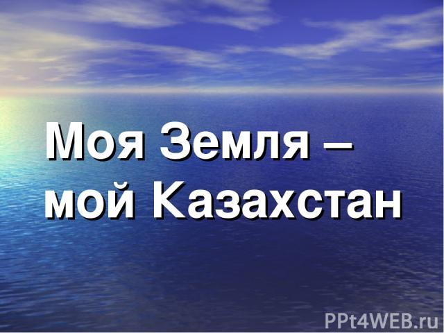 Моя Земля – мой Казахстан