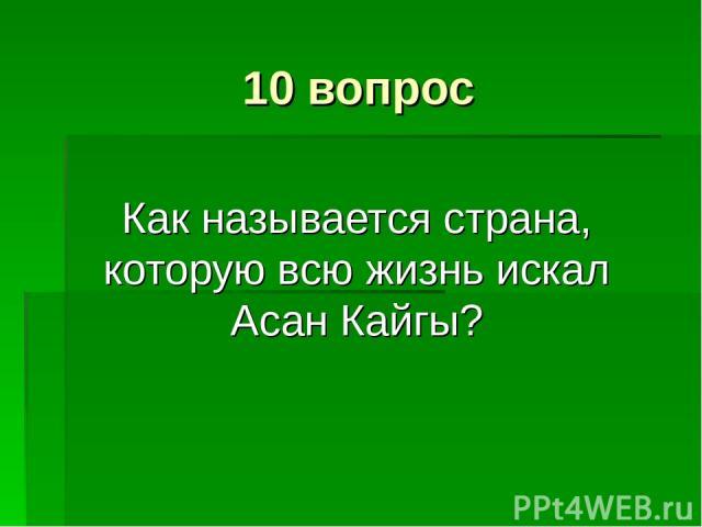 10 вопрос Как называется страна, которую всю жизнь искал Асан Кайгы?