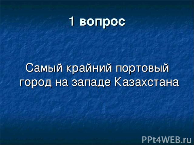 1 вопрос Самый крайний портовый город на западе Казахстана