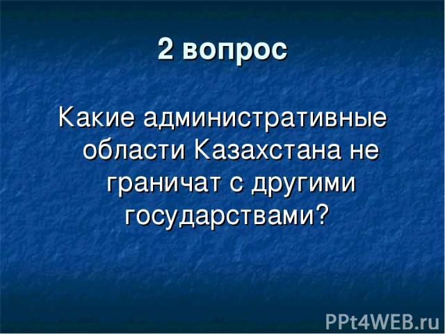 2 вопрос Какие административные области Казахстана не граничат с другими государствами?