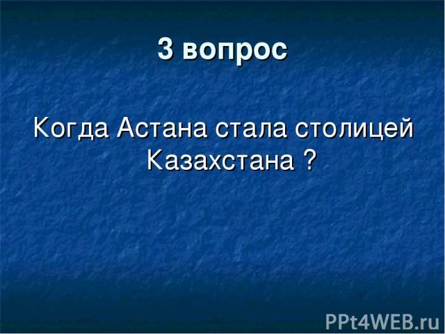 3 вопрос Когда Астана стала столицей Казахстана ?