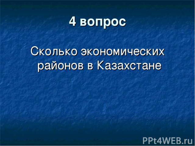 4 вопрос Сколько экономических районов в Казахстане
