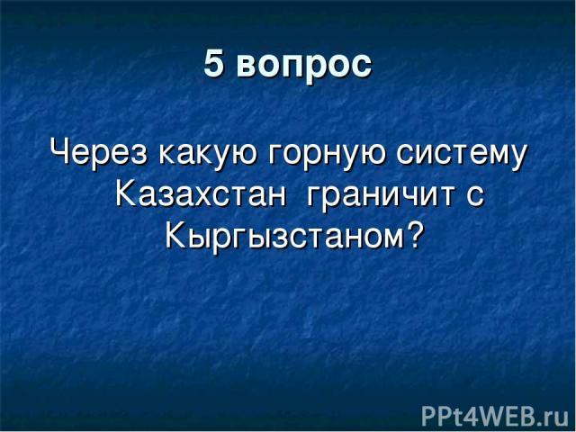 5 вопрос Через какую горную систему Казахстан граничит с Кыргызстаном?