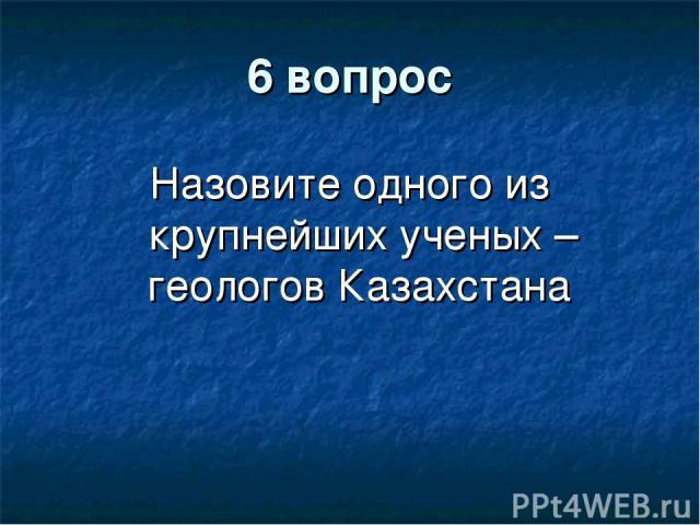 6 вопрос Назовите одного из крупнейших ученых – геологов Казахстана