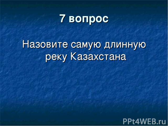 7 вопрос Назовите самую длинную реку Казахстана