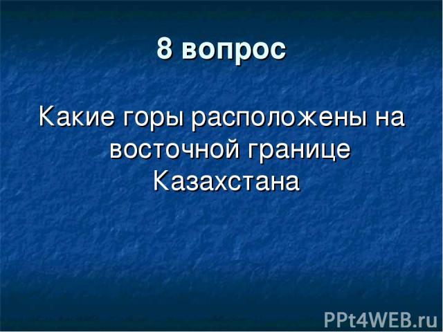 8 вопрос Какие горы расположены на восточной границе Казахстана
