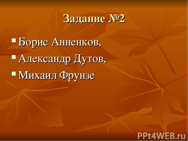 Задание №2 Борис Анненков, Александр Дутов, Михаил Фрунзе
