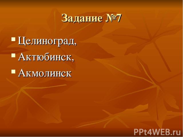 Задание №7 Целиноград, Актюбинск, Акмолинск