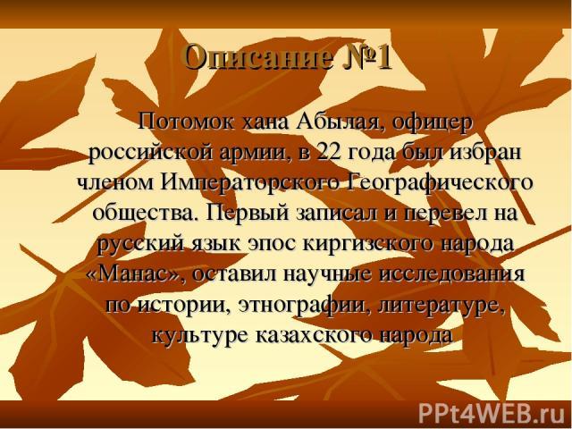 Описание №1 Потомок хана Абылая, офицер российской армии, в 22 года был избран членом Императорского Географического общества. Первый записал и перевел на русский язык эпос киргизского народа «Манас», оставил научные исследования по истории, этногра…