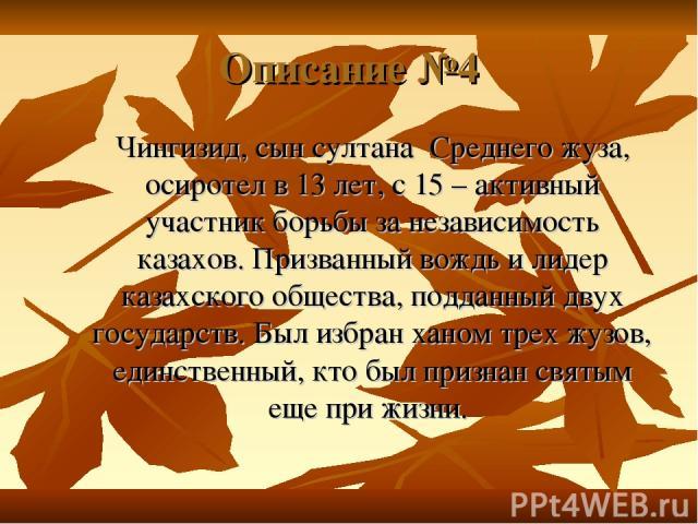 Описание №4 Чингизид, сын султана Среднего жуза, осиротел в 13 лет, с 15 – активный участник борьбы за независимость казахов. Призванный вождь и лидер казахского общества, подданный двух государств. Был избран ханом трех жузов, единственный, кто был…