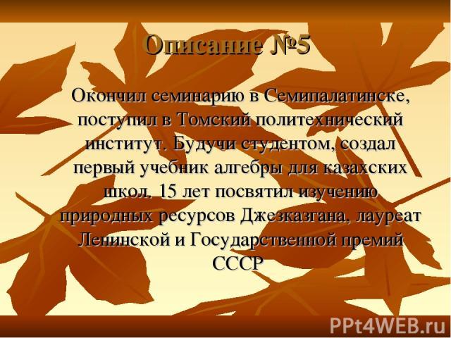 Описание №5 Окончил семинарию в Семипалатинске, поступил в Томский политехнический институт. Будучи студентом, создал первый учебник алгебры для казахских школ. 15 лет посвятил изучению природных ресурсов Джезказгана, лауреат Ленинской и Государстве…