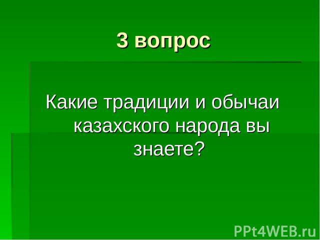 3 вопрос Какие традиции и обычаи казахского народа вы знаете?