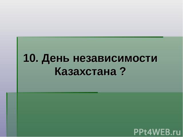 10. День независимости Казахстана ?