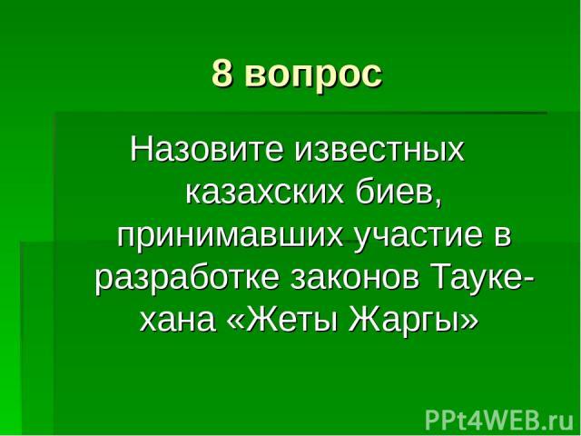 8 вопрос Назовите известных казахских биев, принимавших участие в разработке законов Тауке-хана «Жеты Жаргы»