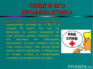 СПИД И ЕГО ПРОФИЛАКТИКА Убить вирус можно нагреванием кровеносной системы до + 5