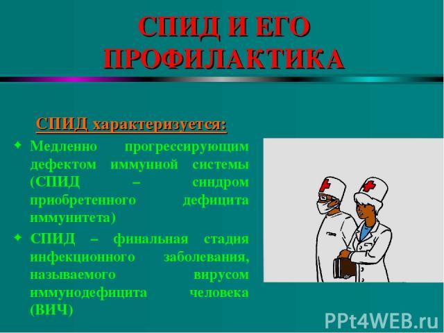 СПИД И ЕГО ПРОФИЛАКТИКА СПИД характеризуется: Медленно прогрессирующим дефектом иммунной системы (СПИД – синдром приобретенного дефицита иммунитета) СПИД – финальная стадия инфекционного заболевания, называемого вирусом иммунодефицита человека (ВИЧ)