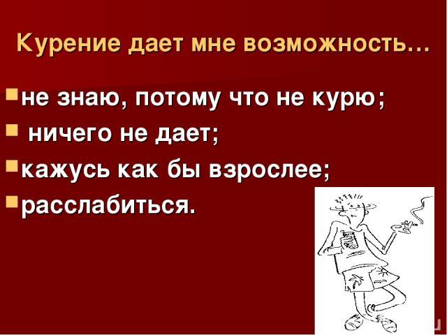 Курение дает мне возможность… не знаю, потому что не курю; ничего не дает; кажусь как бы взрослее; расслабиться.