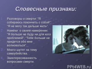 """Словесные признаки: Разговоры о смерти: """"Я собираюсь покончить с собой""""; """"Я не м"""