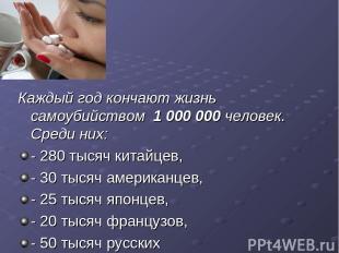 Каждый год кончают жизнь самоубийством 1 000 000 человек. Среди них: - 280 тысяч