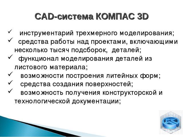 CAD-система КОМПАС 3D инструментарий трехмерного моделирования; средства работы над проектами, включающими несколько тысяч подсборок, деталей; функционал моделирования деталей из листового материала; возможности построения литейных форм; средства со…