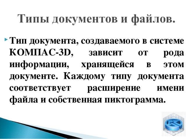 Тип документа, создаваемого в системе КОМПАС-3D, зависит от рода информации, хранящейся в этом документе. Каждому типу документа соответствует расширение имени файла и собственная пиктограмма.