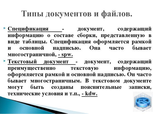 Спецификация - документ, содержащий информацию о составе сборки, представленную в виде таблицы. Спецификация оформляется рамкой и основной надписью. Она часто бывает многостраничной, - spw. Текстовый документ - документ, содержащий преимущественно т…