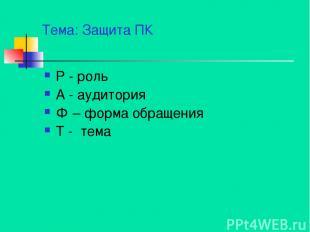 Тема: Защита ПК Р - роль А - аудитория Ф – форма обращения Т - тема