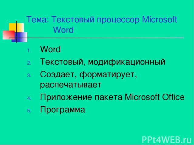 Тема: Текстовый процессор Microsoft Word Word Текстовый, модификационный Создает, форматирует, распечатывает Приложение пакета Microsoft Office Программа