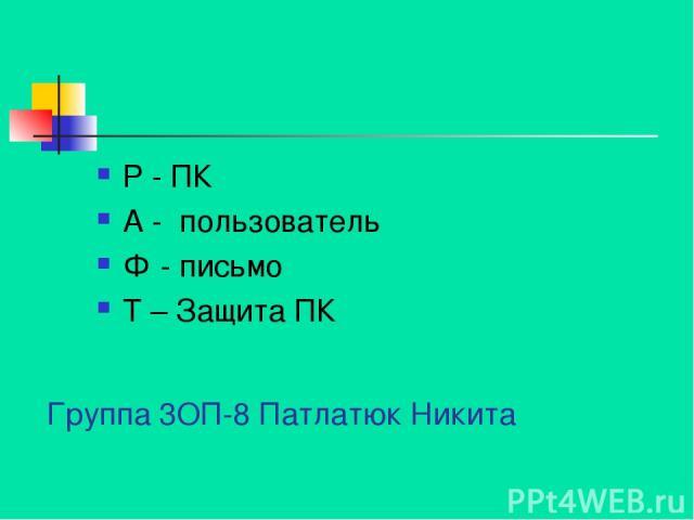 Группа 3ОП-8 Патлатюк Никита Р - ПК А - пользователь Ф - письмо Т – Защита ПК