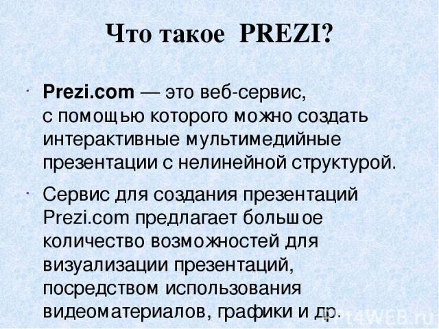 Что такое PREZI? Prezi.com— это веб-сервис, спомощью которого можно создать интерактивные мультимедийные презентации снелинейной структурой. Сервис для создания презентаций Prezi.com предлагает большое количество возможностей для визуализации пре…
