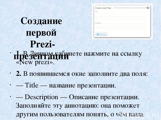 Создание первой Prezi-презентации 1. ВЛичном кабинете нажмите нассылку «New prezi». 2. Впоявившемся окне заполните два поля: —Title— название презентации. —Description— Описание презентации. Заполняйте эту аннотацию: она поможет другим пользо…