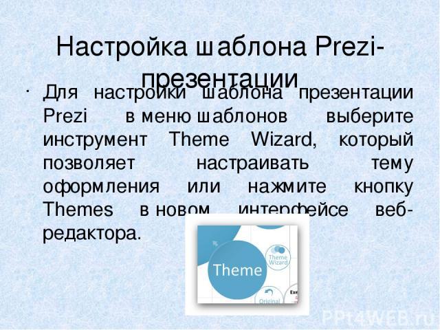 Настройка шаблона Prezi-презентации Для настройки шаблона презентации Prezi вменю шаблонов выберите инструмент Theme Wizard, который позволяет настраивать тему оформления или нажмите кнопку Themes вновом интерфейсе веб-редактора.